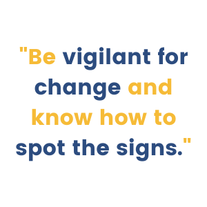 Be vigilant for change and know how to spot the signs.